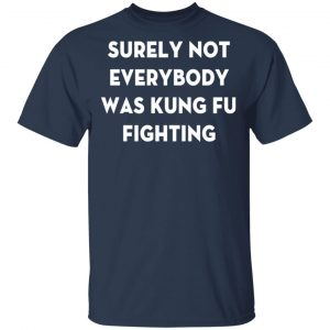 Surely Not Everybody Was Kung Fu Fighting T-Shirt, Hoodies, Long Sleeve 2