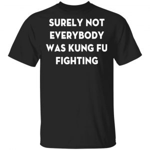 Surely Not Everybody Was Kung Fu Fighting T-Shirt, Hoodies, Long Sleeve