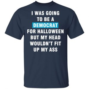I Was Going To Be A Democrat For Halloween But My Head Wouldn't Fit Up My Ass T-Shirts, Long Sleeve, Hoodies 2