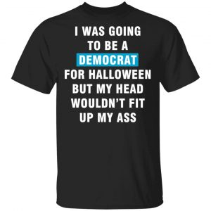 I Was Going To Be A Democrat For Halloween But My Head Wouldn't Fit Up My Ass T-Shirts, Long Sleeve, Hoodies