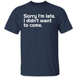 Sorry I'm late I didn't want to come T-Shirts, Long Sleeve, Hoodies 2
