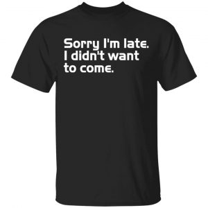 Sorry I'm late I didn't want to come T-Shirts, Long Sleeve, Hoodies