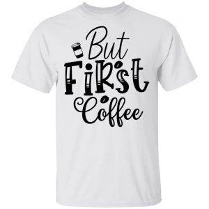 But First Coffee T Shirts, Hoodies, Long Sleeve