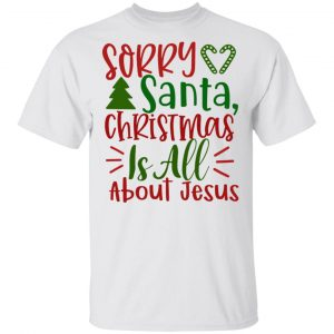 Sorry Santa, Christmas Is All About Jesus-Ct1 T Shirts, Hoodies, Long Sleeve