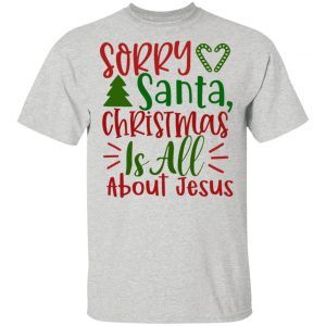 Sorry Santa, Christmas Is All About Jesus-Ct1 T Shirts, Hoodies, Long Sleeve 2