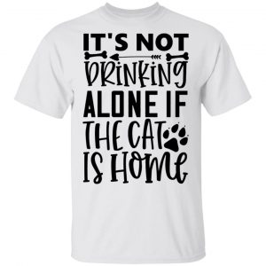 It_s Not Drinking Alone If The Cat Is Home-01 T Shirts, Hoodies, Long Sleeve