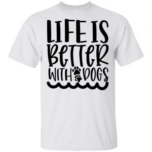 Life Is Better With Dogs T Shirts, Hoodies, Long Sleeve