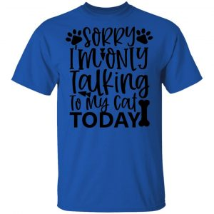 Sorry i_m Only Talking To My Cat Today-01 T Shirts, Hoodies, Long Sleeve 2