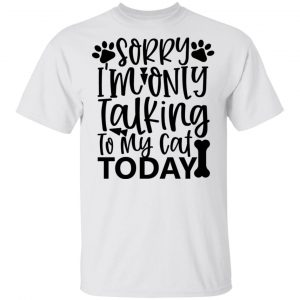 Sorry i_m Only Talking To My Cat Today-01 T Shirts, Hoodies, Long Sleeve