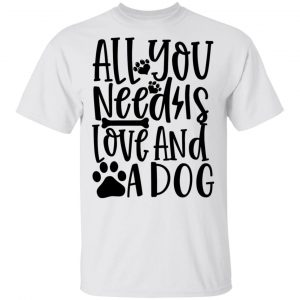 All You Need Is Love And A Dog T Shirts, Hoodies, Long Sleeve