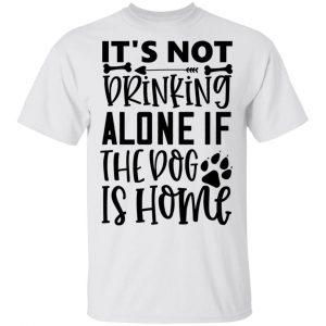 It_S Not Drinking Alone If The Dog Is Home T Shirts, Hoodies, Long Sleeve