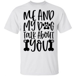 Me And My Dog Talk About You T Shirts, Hoodies, Long Sleeve
