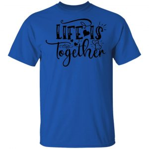 LIfe Is Together T Shirts, Hoodies, Long Sleeve 2