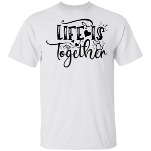 LIfe Is Together T Shirts, Hoodies, Long Sleeve