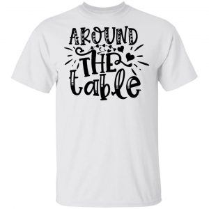 Around The Table T Shirts, Hoodies, Long Sleeve