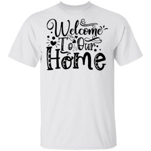 Welcome To Our Home T Shirts, Hoodies, Long Sleeve