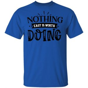 Nothing Easy Is Worth Doing T Shirts, Hoodies, Long Sleeve 2