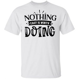 Nothing Easy Is Worth Doing T Shirts, Hoodies, Long Sleeve