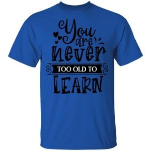 You Are Never Too Old To Learn T Shirts, Hoodies, Long Sleeve 2