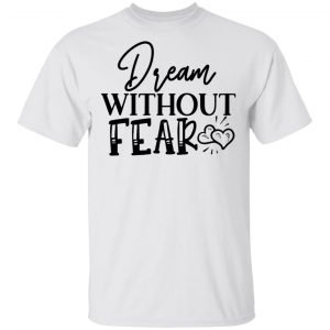Dream Without Fear T Shirts, Hoodies, Long Sleeve