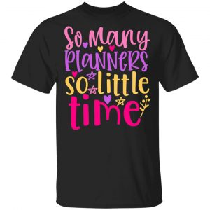 So Many Planners So Little Time T-Shirts, Long Sleeve, Hoodies