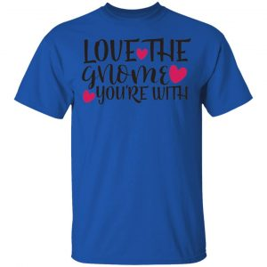 Love The Gnome You_Re With T Shirts, Hoodies, Long Sleeve 2