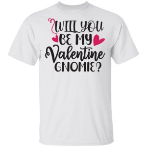 Will You Be My Valentine Gnomie T Shirts, Hoodies, Long Sleeve