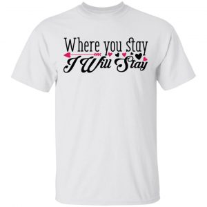 Where You Stay I Will Stay T Shirts, Hoodies, Long Sleeve