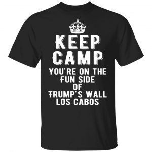 Keep Calm You're On The Fun Side Of Trump's Wall Los Cabos T-Shirts, Long Sleeve, Hoodies