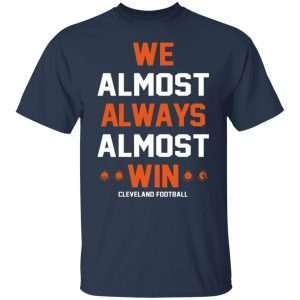 Cleveland Browns We Almost Always Almost Win Cleveland Football T-Shirts, Long Sleeve, Hoodies 2