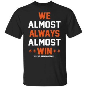 Cleveland Browns We Almost Always Almost Win Cleveland Football T-Shirts, Long Sleeve, Hoodies